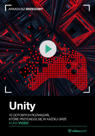 Unity. Kurs video. 10 gotowych rozwiązań, które przydadzą się w każdej grze