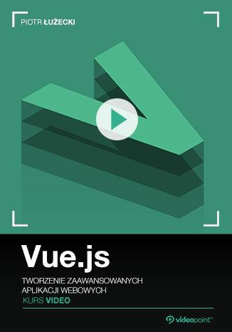 Vue.js. Kurs video. Tworzenie zaawansowanych aplikacji webowych