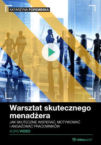 Okładka książki Warsztat skutecznego menadżera. Kurs video. Jak skutecznie wspierać, motywować i angażować pracowników