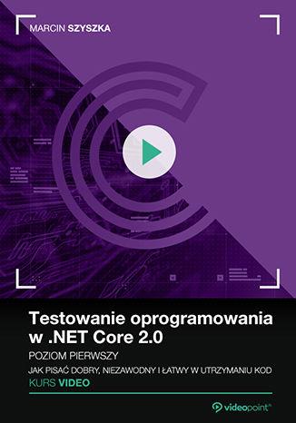 Okładka książki/ebooka Testowanie oprogramowania w .NET Core 2.0. Kurs video. Poziom pierwszy. Jak pisać dobry, niezawodny i łatwy w utrzymaniu kod