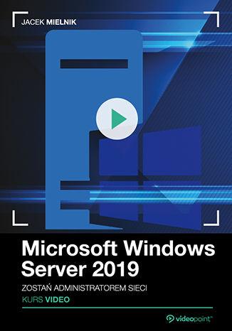 Okładka książki/ebooka Microsoft Windows Server 2019. Kurs video. Zostań administratorem sieci