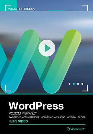 WordPress. Kurs video. Poziom pierwszy. Tworzenie, administracja i modyfikacja własnej witryny i bloga