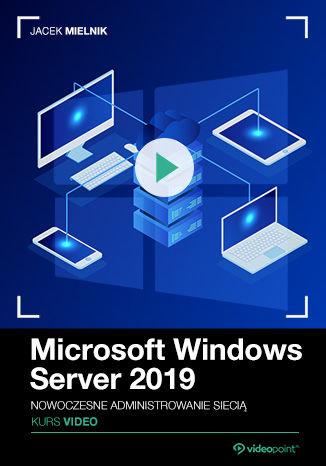 Okładka książki/ebooka Microsoft Windows Server 2019. Kurs video. Nowoczesne administrowanie siecią