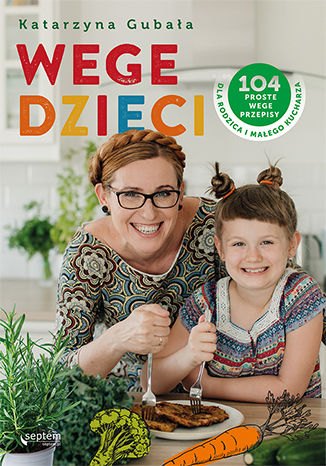 Okładka książki Wege dzieci. 104 proste wege przepisy dla rodzica i małego kucharza