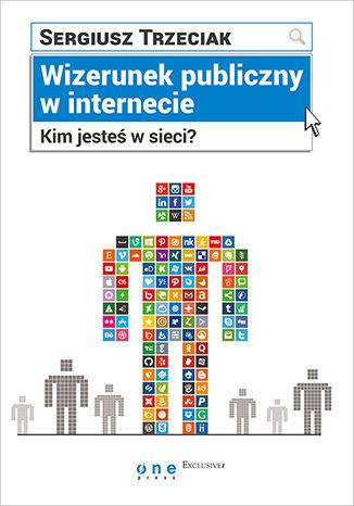 Okładka książki Wizerunek publiczny w internecie. Kim jesteś w sieci?