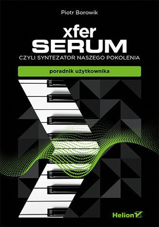 Okładka książki Xfer Serum, czyli syntezator naszego pokolenia - poradnik uzytkownika