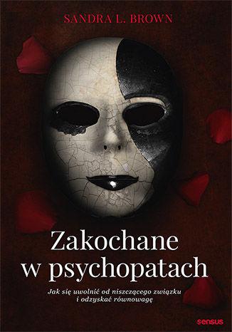 Okładka książki Zakochane w psychopatach. Jak się uwolnić od niszczącego związku i odzyskać równowagę