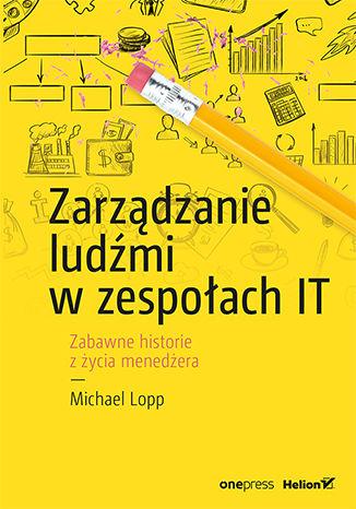 Okładka książki Zarządzanie ludźmi w zespołach IT. Zabawne historie z życia menedżera