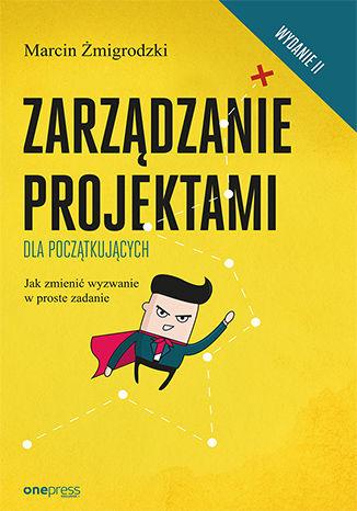 Okładka książki Zarządzanie projektami dla początkujących. Jak zmienić wyzwanie w proste zadanie. Wydanie II