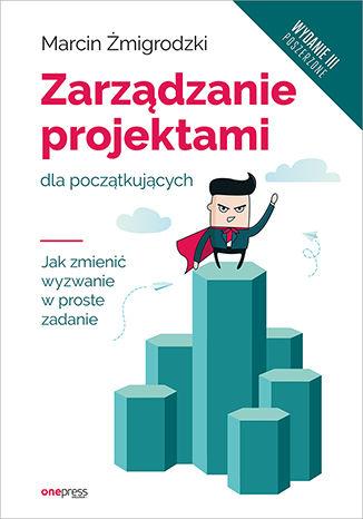 Okładka książki Zarządzanie projektami dla początkujących. Jak zmienić wyzwanie w proste zadanie. Wydanie III poszerzone