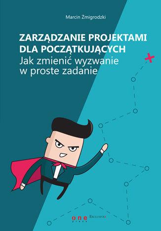 Okładka książki/ebooka Zarządzanie projektami dla początkujących. Jak zmienić wyzwanie w proste zadanie