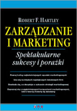 Okładka książki/ebooka Zarządzanie i marketing. Spektakularne sukcesy i porażki