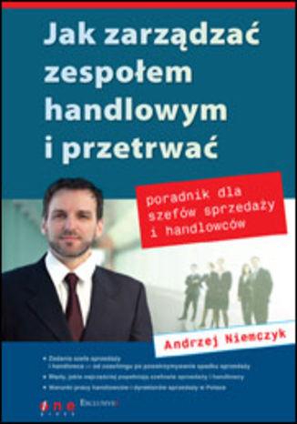Okładka książki Jak zarządzać zespołem handlowym i przetrwać. Poradnik dla szefów sprzedaży i handlowców