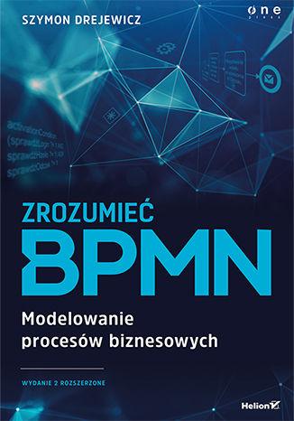 Okładka książki Zrozumieć BPMN. Modelowanie procesów biznesowych. Wydanie 2 rozszerzone
