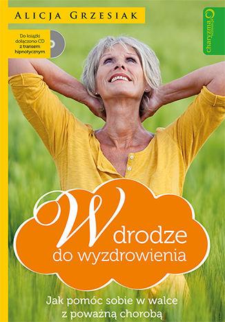 Okładka książki W drodze do wyzdrowienia. Jak pomóc sobie w walce z poważną chorobą