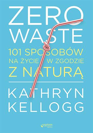 Okładka książki Zero waste. 101 sposobów na życie w zgodzie z naturą