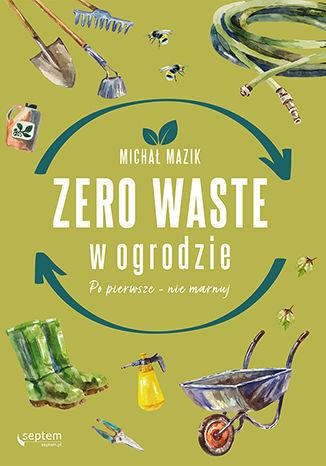 Okładka książki Zero waste w ogrodzie. Po pierwsze - nie marnuj
