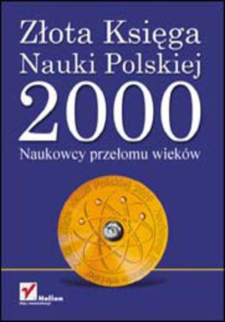 Okładka książki/ebooka Złota Księga Nauki Polskiej 2000. Naukowcy Przełomu Wieków