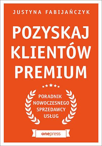 Okładka książki Pozyskaj klientów premium. Poradnik nowoczesnego sprzedawcy usług