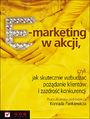 E-marketing w akcji, czyli jak skutecznie wzbudzać pożądanie klientów i zazdrość konkurencji - Praca zbiorowa pod redakcją Konrada Pankiewicza