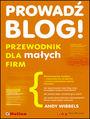 Prowadź blog! Przewodnik dla małych firm - Andy Wibbels